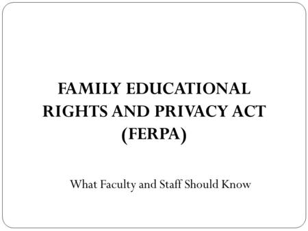 FAMILY EDUCATIONAL RIGHTS AND PRIVACY ACT (FERPA) What Faculty and Staff Should Know.