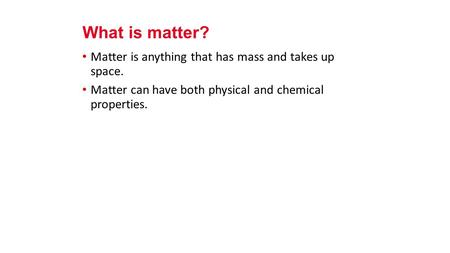 Matter is anything that has mass and takes up space. Matter can have both physical and chemical properties. What is matter?