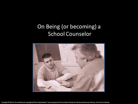 On Being (or becoming) a School Counselor Copyright © Notice: The materials are copyrighted © and trademarked ™ as the property of The Curriculum Center.
