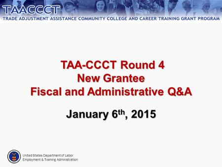 United States Department of Labor Employment & Training Administration TAA-CCCT Round 4 New Grantee Fiscal and Administrative Q&A TAA-CCCT Round 4 New.