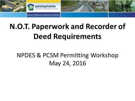 N.O.T. Paperwork and Recorder of Deed Requirements NPDES & PCSM Permitting Workshop May 24, 2016.