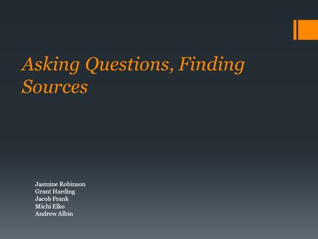 Asking Questions, Finding Sources Jasmine Robinson Grant Harding Jacob Frank Michi Elko Andrew Albin.