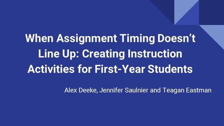 When Assignment Timing Doesn't Line Up: Creating Instruction Activities for First-Year Students Alex Deeke, Jennifer Saulnier and Teagan Eastman.