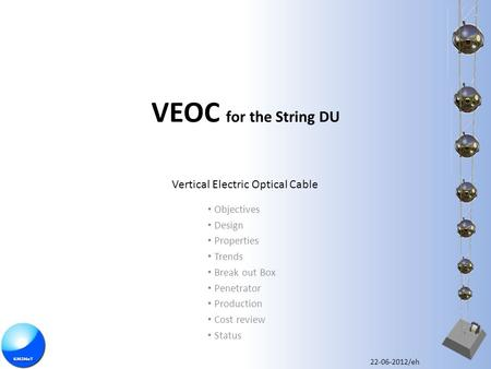 VEOC for the String DU Objectives Design Properties Trends Break out Box Penetrator Production Cost review Status Vertical Electric Optical Cable 22-06-2012/eh.