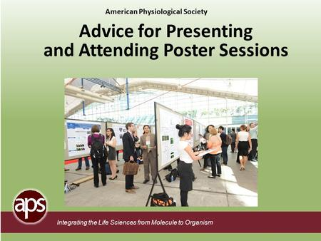 Integrating the Life Sciences from Molecule to Organism Advice for Presenting and Attending Poster Sessions American Physiological Society.