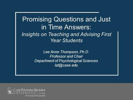 Promising Questions and Just in Time Answers: Insights on Teaching and Advising First Year Students Lee Anne Thompson, Ph.D. Professor and Chair Department.