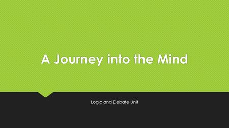 A Journey into the Mind Logic and Debate Unit. Week 2: May 23 through May 26 The Fallacies SWBAT: Identify the common fallacies in logic in order to be.