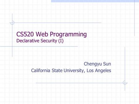 CS520 Web Programming Declarative Security (I) Chengyu Sun California State University, Los Angeles.