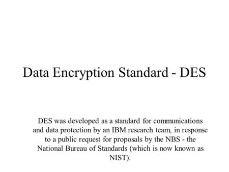 Data Encryption Standard - DES DES was developed as a standard for communications and data protection by an IBM research team, in response to a public.