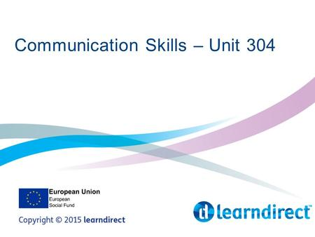 Communication Skills – Unit 304. Learning Objectives By the end of the end of the session you will 1. Identify and demonstrate effective verbal and non-