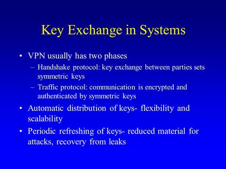 Key Exchange in Systems VPN usually has two phases –Handshake protocol: key exchange between parties sets symmetric keys –Traffic protocol: communication.
