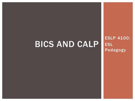 ESLP 4100: ESL Pedagogy BICS AND CALP.  Jim Cummins coined the terms  The terms differentiate between social and academic language acquisition  Social=BICS.