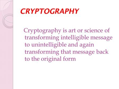 CRYPTOGRAPHY Cryptography is art or science of transforming intelligible message to unintelligible and again transforming that message back to the original.