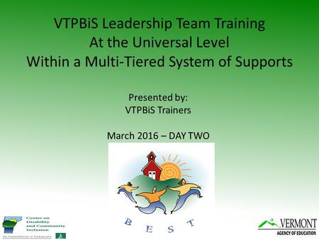 VTPBiS Leadership Team Training At the Universal Level Within a Multi-Tiered System of Supports Presented by: VTPBiS Trainers March 2016 – DAY TWO.