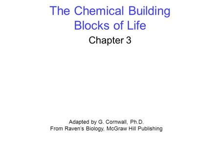The Chemical Building Blocks of Life Chapter 3 Adapted by G. Cornwall, Ph.D. From Raven's Biology, McGraw Hill Publishing.
