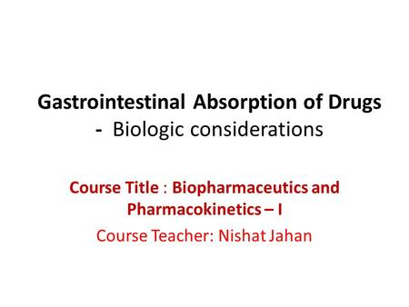 Gastrointestinal Absorption of Drugs - Biologic considerations Course Title : Biopharmaceutics and Pharmacokinetics – I Course Teacher: Nishat Jahan.