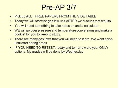 Pre-AP 3/7 Pick up ALL THREE PAPERS FROM THE SIDE TABLE Today we will start the gas law unit AFTER we discuss test results. You will need something to.