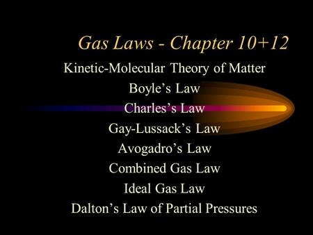Gas Laws - Chapter 10+12 Kinetic-Molecular Theory of Matter Boyle's Law Charles's Law Gay-Lussack's Law Avogadro's Law Combined Gas Law Ideal Gas Law Dalton's.