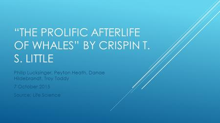 """THE PROLIFIC AFTERLIFE OF WHALES"" BY CRISPIN T. S. LITTLE Philip Lucksinger, Peyton Heath, Danae Hildebrandt, Troy Toddy 7 October 2015 Source: Life Science."