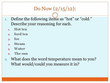 "Do Now (2/15/12): 1. Define the following items as ""hot"" or ""cold."" Describe your reasoning for each. 1. Hot tea 2. Iced tea 3. Ice 4. Steam 5. Water 6."