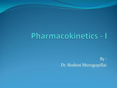 By : Dr. Roshini Murugupillai. Pharmacokinetics It is the quantitative study of drug movement into the body and subsequent alteration of the drug by the.