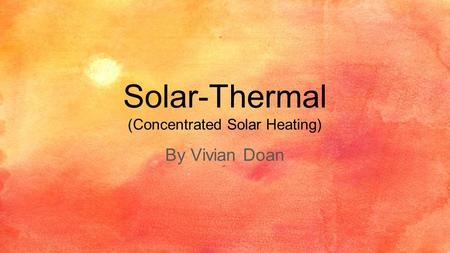 Solar-Thermal (Concentrated Solar Heating) By Vivian Doan.