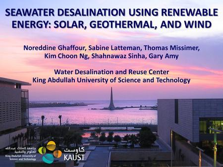1 SEAWATER DESALINATION USING RENEWABLE ENERGY: SOLAR, GEOTHERMAL, AND WIND Noreddine Ghaffour, Sabine Latteman, Thomas Missimer, Kim Choon Ng, Shahnawaz.
