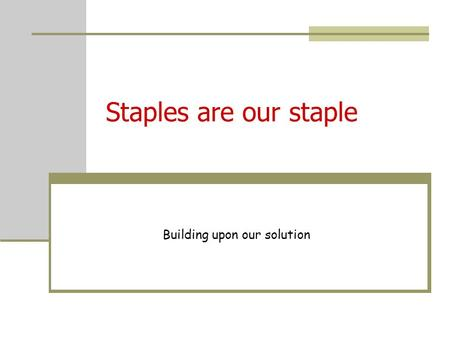 Staples are our staple Building upon our solution.