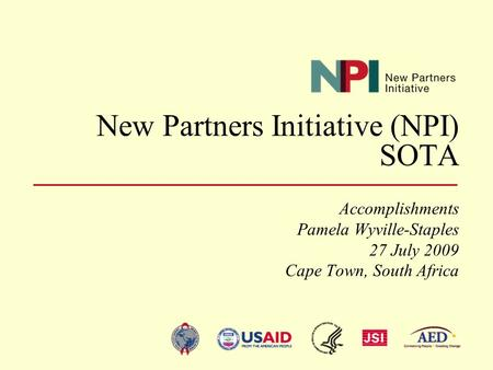 New Partners Initiative (NPI) SOTA Accomplishments Pamela Wyville-Staples 27 July 2009 Cape Town, South Africa.