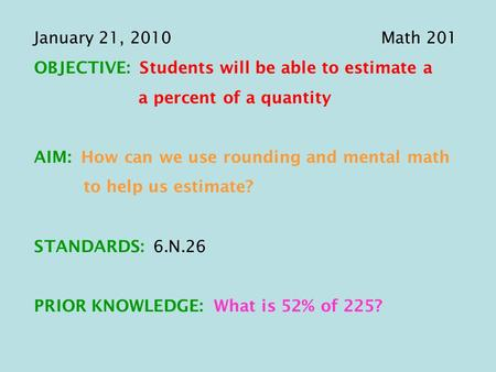 January 21, 2010Math 201 OBJECTIVE: Students will be able to estimate a a percent of a quantity AIM: How can we use rounding and mental math to help us.