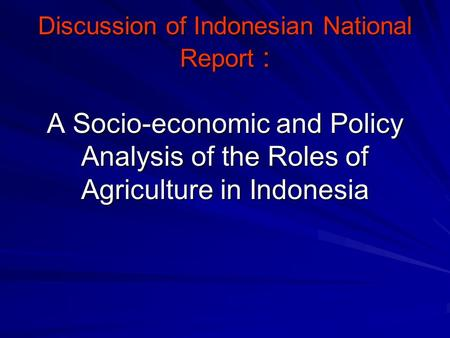 Discussion of Indonesian National Report : A Socio-economic and Policy Analysis of the Roles of Agriculture in Indonesia.