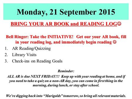 Monday, 21 September 2015 BRING YOUR AR BOOK and READING LOG BRING YOUR AR BOOK and READING LOG Bell Ringer: Take the INITIATIVE! Get our your AR book,