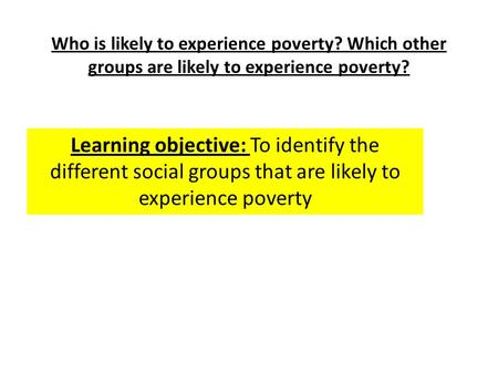 Who is likely to experience poverty? Which other groups are likely to experience poverty? Learning objective: To identify the different social groups that.