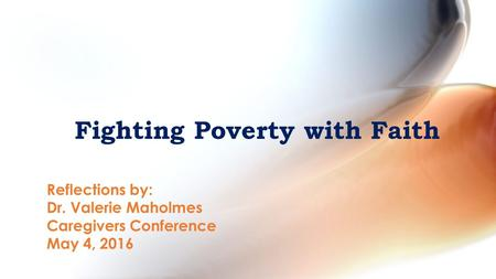 Fighting Poverty with Faith Reflections by: Dr. Valerie Maholmes Caregivers Conference May 4, 2016.