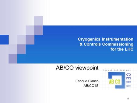 1 Cryogenics Instrumentation & Controls Commissioning for the LHC AB/CO viewpoint Enrique Blanco AB/CO IS.