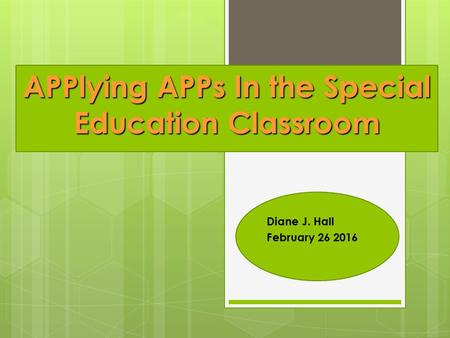 Diane J. Hall February 26 2016 APPlying APPs In the Special Education Classroom.