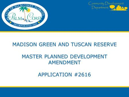 Community Development Department MADISON GREEN AND TUSCAN RESERVE MASTER PLANNED DEVELOPMENT AMENDMENT APPLICATION #2616.