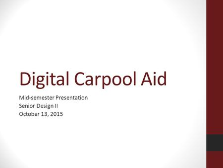 Digital Carpool Aid Mid-semester Presentation Senior Design II October 13, 2015.