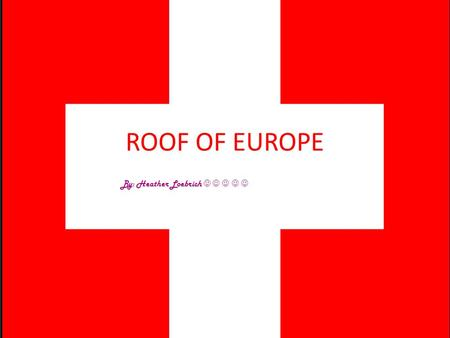 ROOF OF EUROPE By: Heather Loebrich. The Geography Of Switzerland Switzerland Alps cover half of the country They have many lakes They also have large.