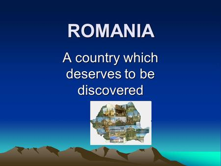 ROMANIA A country which deserves to be discovered.