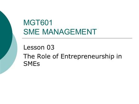 MGT601 SME MANAGEMENT Lesson 03 The Role of Entrepreneurship in SMEs.