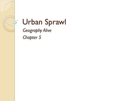 Urban Sprawl Geography Alive Chapter 5. Urban Sprawl As urban development continues, it moves out from cities to suburbs. suburbs Developers create suburbs.