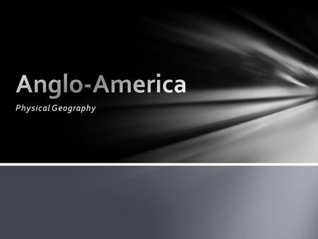 Physical Geography. Anglo-America Anglo-America is the northernmost part of North America consisting of the United States and Canada.