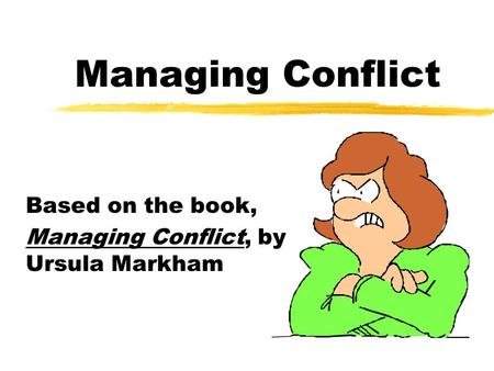 Managing Conflict Based on the book, Managing Conflict, by Ursula Markham.