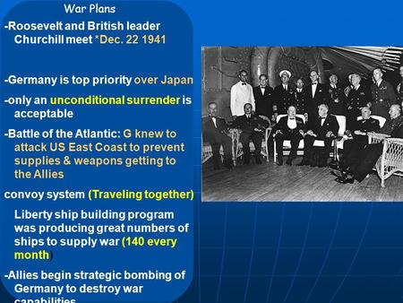War Plans -Roosevelt and British leader Churchill meet *Dec. 22 1941 -Germany is top priority over Japan -only an unconditional surrender is acceptable.