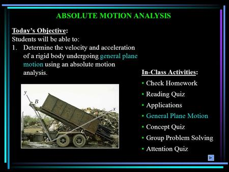 ABSOLUTE MOTION ANALYSIS Today's Objective: Students will be able to: 1.Determine the velocity and acceleration of a rigid body undergoing general plane.