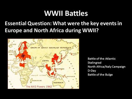 WWII Battles Essential Question: What were the key events in Europe and North Africa during WWII? Battle of the Atlantic Stalingrad North Africa/Italy.