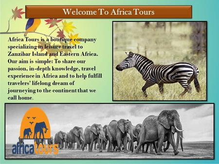 Welcome To Africa Tours Africa Tours is a boutique company specializing in leisure travel to Zanzibar Island and Eastern Africa. Our aim is simple: To.
