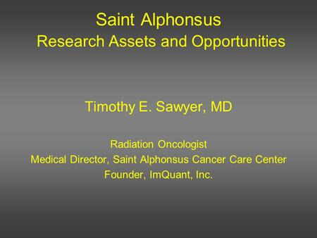 Saint Alphonsus Research Assets and Opportunities Timothy E. Sawyer, MD Radiation Oncologist Medical Director, Saint Alphonsus Cancer Care Center Founder,