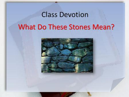 Class Devotion What Do These Stones Mean?. Joshua 4:19-24 (NIV) On the tenth day of the first month the people went up from the Jordan and camped at Gilgal.